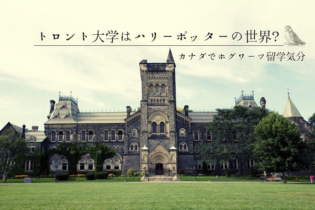 トロント大学はハリーポッターの世界? カナダでホグワーツ留学気分